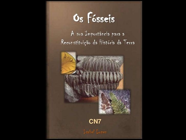 Os Fósseis<br />A sua Importância para a Reconstituição da História da Terra<br />CN7<br />Isabel Lopes<br />
