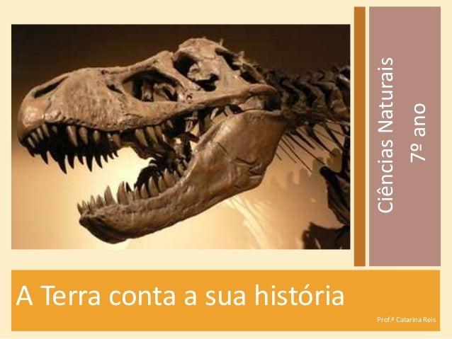 A Terra conta a sua história Prof.ª Catarina Reis CiênciasNaturais 7ºano