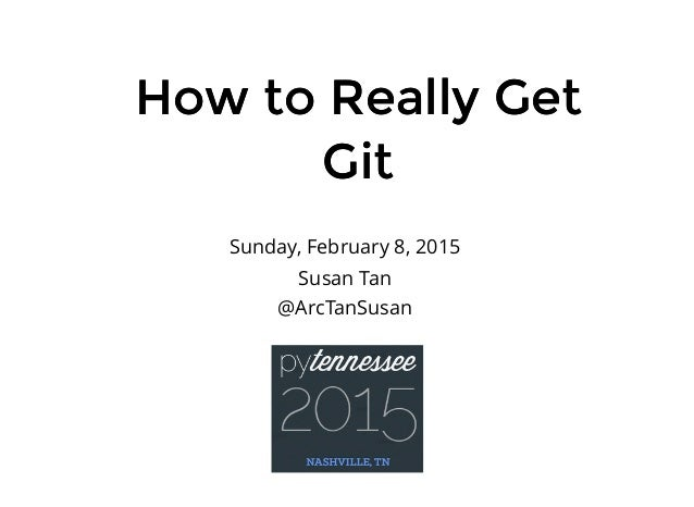 How to Really GetHow to Really Get GitGit Sunday, February 8, 2015 Susan Tan @ArcTanSusan