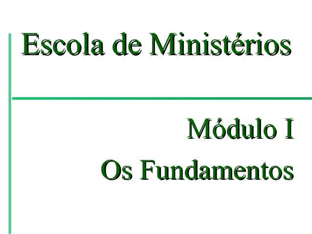 Escola de Ministérios            Módulo I      Os Fundamentos