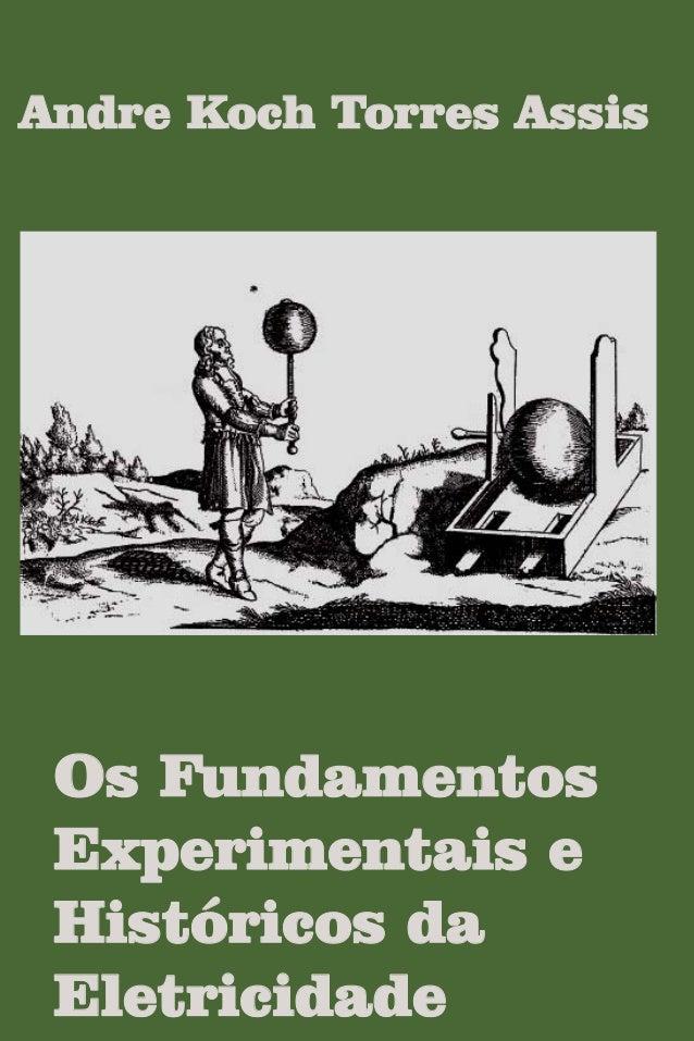 Andre Koch Torres Assis Os Fundamentos Experimentais e Históricos da Eletricidade OsFundamentosExperimentaiseHistóricosdaE...