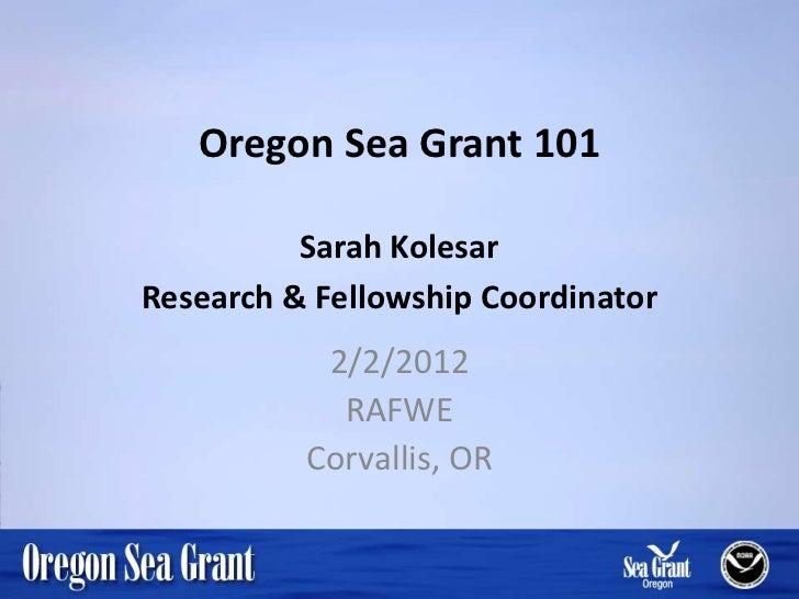 Oregon Sea Grant 101          Sarah KolesarResearch & Fellowship Coordinator           2/2/2012            RAFWE          ...