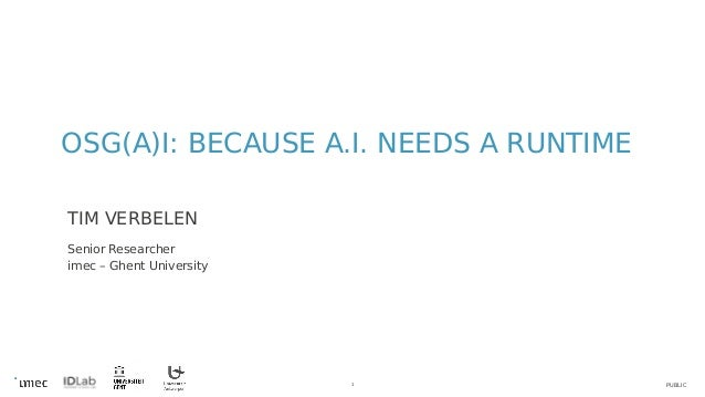 PUBLIC1 OSG(A)I: BECAUSE A.I. NEEDS A RUNTIME TIM VERBELEN Senior Researcher imec – Ghent University