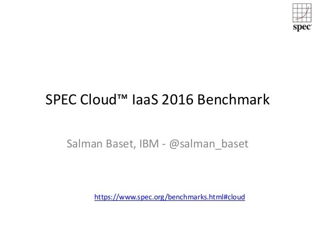 SPEC Cloud™ IaaS 2016 Benchmark Salman Baset, IBM - @salman_baset https://www.spec.org/benchmarks.html#cloud