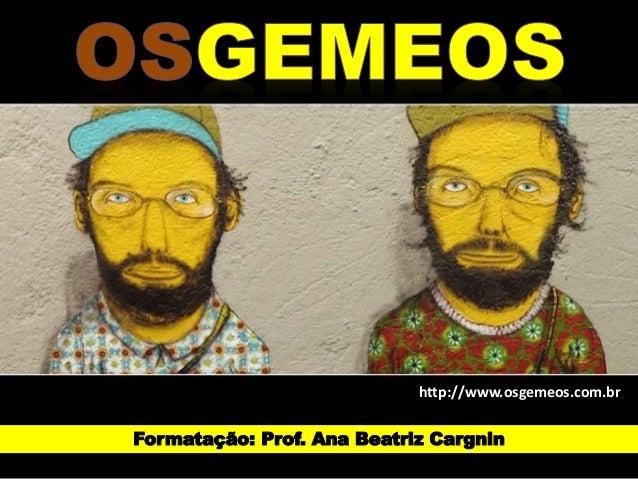 http://www.osgemeos.com.br  Formatação: Prof. Ana Beatriz Cargnin