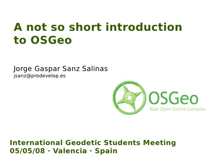 A not so short introduction to OSGeo Jorge Gaspar Sanz Salinas  [email_address] International Geodetic Students Meeting 05...