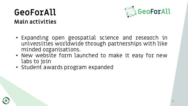 GeoForAll 22 Main activities • Expanding open geospatial science and research in universities worldwide through partnershi...