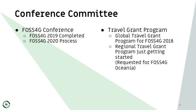 Conference Committee 24 ● FOSS4G Conference ○ FOSS4G 2019 Completed ○ FOSS4G 2020 Process ● Travel Grant Program ○ Global ...
