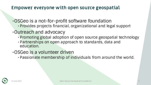 Empower everyone with open source geospatial •OSGeo is a not-for-profit software foundation • Provides projects financial,...