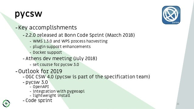 pycsw 35 -Key accomplishments - 2.2.0 released at Bonn Code Sprint (March 2018) - WMS 1.3.0 and WPS process harvesting - p...