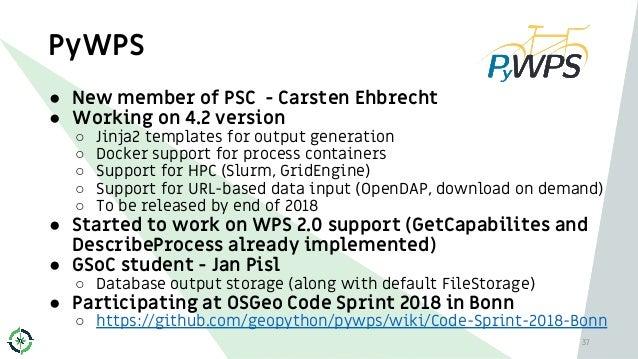 PyWPS 37 ● New member of PSC - Carsten Ehbrecht ● Working on 4.2 version ○ Jinja2 templates for output generation ○ Docker...