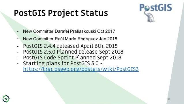 PostGIS Project Status 41 - New Committer Darafei Praliaskouski Oct 2017 - New Committer Raúl Marín Rodríguez Jan 2018 - P...