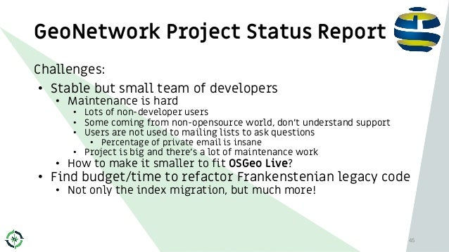 GeoNetwork Project Status Report 45 Challenges: • Stable but small team of developers • Maintenance is hard • Lots of non-...