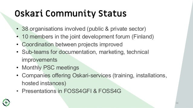 Oskari Community Status 54 • 38 organisations involved (public & private sector) • 10 members in the joint development for...