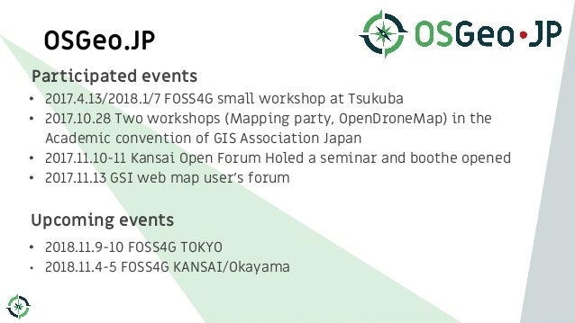 OSGeo.JP Participated events • 2017.4.13/2018.1/7 FOSS4G small workshop at Tsukuba • 2017.10.28 Two workshops (Mapping par...