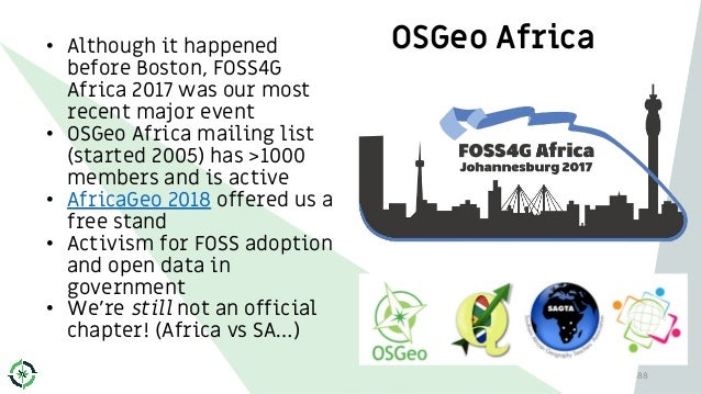 OSGeo Africa• Although it happened before Boston, FOSS4G Africa 2017 was our most recent major event • OSGeo Africa mailin...