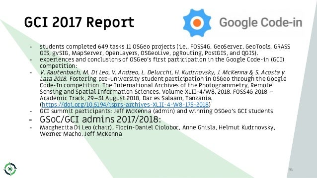 GCI 2017 Report 93 - students completed 649 tasks 11 OSGeo projects (i.e., FOSS4G, GeoServer, GeoTools, GRASS GIS, gvSIG, ...