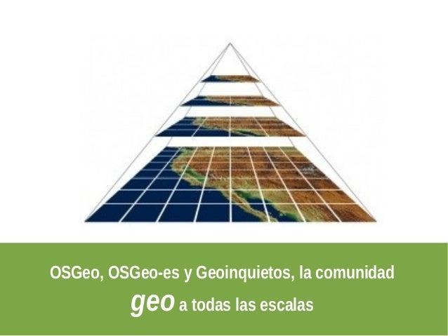 OSGeo, OSGeo-es y Geoinquietos, la comunidad          geo a todas las escalas