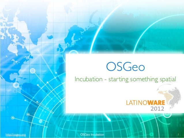 OSGeo                   Incubation - starting something spatialhttp://osgeo.org     OSGeo Incubation                      ...