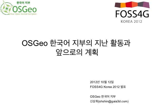 한국어 지부  OSGeo 한국어 지부의 지난 활동과         앞으로의 계획              2012년 10월 12일              FOSS4G Korea 2012 발표              OSG...