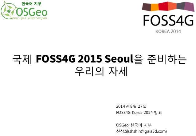 국제 '044(4FPVM을 준비하는  우리의 자세  2014년 8월 27일  FOSS4G Korea 2014 발표  OSGeo 한국어 지부  신상희(shshin@gaia3d.com)  한국어 지부