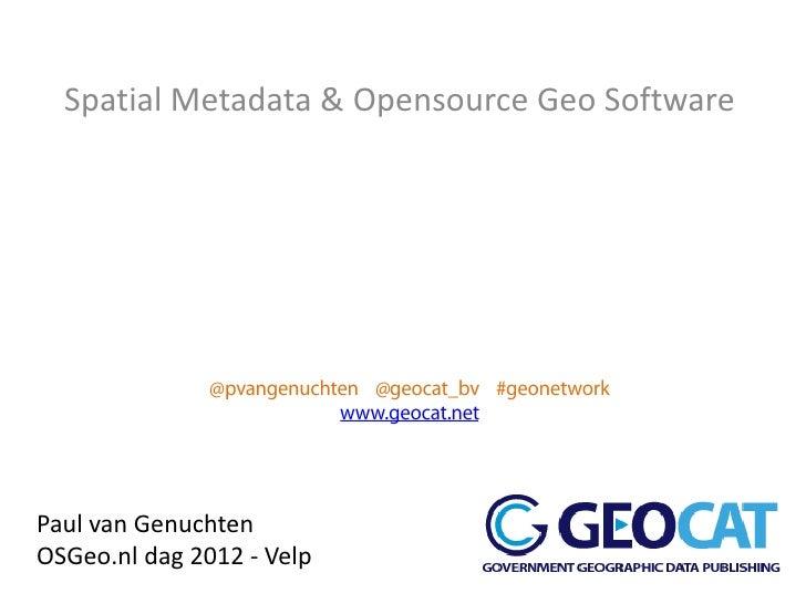 Spatial Metadata & Opensource Geo SoftwarePaul van GenuchtenOSGeo.nl dag 2012 - Velp