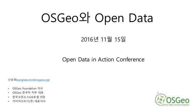 OSGeo와 Open Data 신상희(sanghee.shin@osgeo.org) • OSGeo Foundation 이사 • OSGeo 한국어 지부 대표 • 한국오픈소스GIS포럼 의장 • 가이아쓰리디(주) 대표이사 201...
