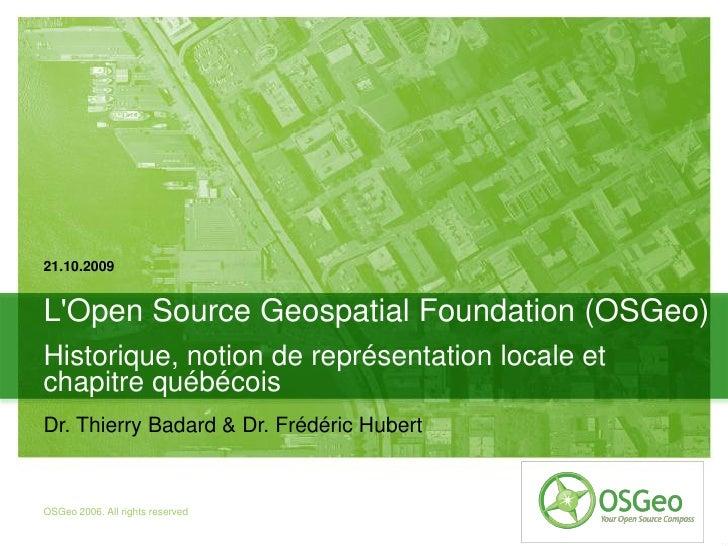 21.10.2009   L'Open Source Geospatial Foundation (OSGeo) Historique, notion de représentation locale et chapitre québécois...