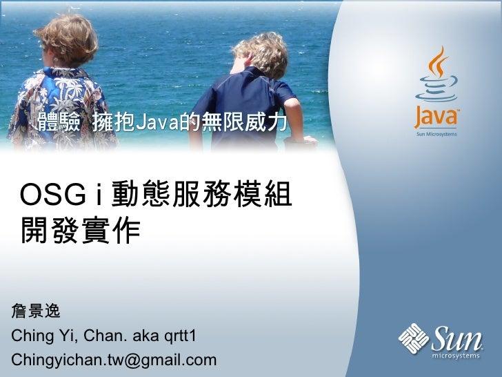 OSG i 動態服務模組 開發實作 詹景逸 Ching Yi, Chan. aka qrtt1 [email_address]