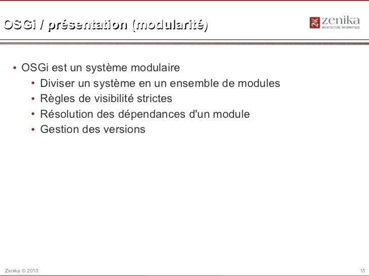 OSGi / présentation (modularité)  • OSGi est un système modulaire     • Diviser un système en un ensemble de modules     •...