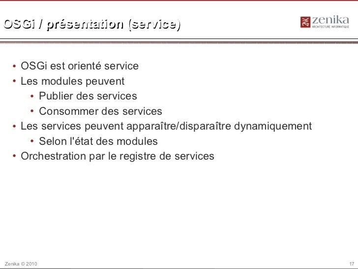 OSGi / présentation (service)  • OSGi est orienté service  • Les modules peuvent      • Publier des services      • Consom...