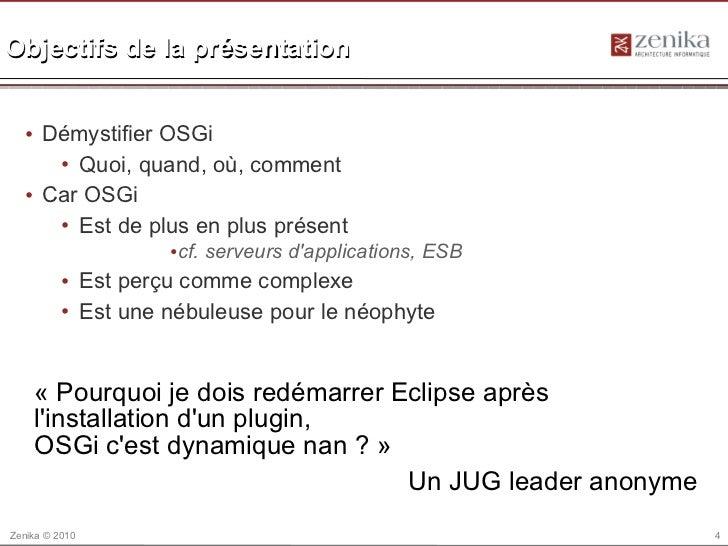 Objectifs de la présentation  • Démystifier OSGi     • Quoi, quand, où, comment  • Car OSGi     • Est de plus en plus prés...