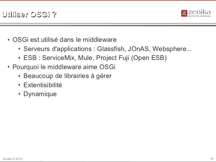Utiliser OSGi ?  • OSGi est utilisé dans le middleware     • Serveurs dapplications : Glassfish, JOnAS, Websphere...     •...