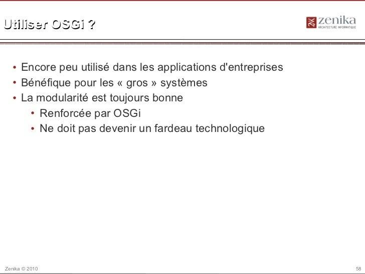Utiliser OSGi ?  • Encore peu utilisé dans les applications dentreprises  • Bénéfique pour les « gros » systèmes  • La mod...