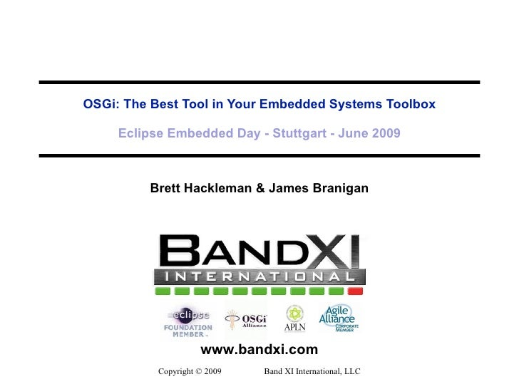 OSGi: The Best Tool in Your Embedded Systems Toolbox Eclipse Embedded Day - Stuttgart - June 2009 Brett Hackleman & James ...