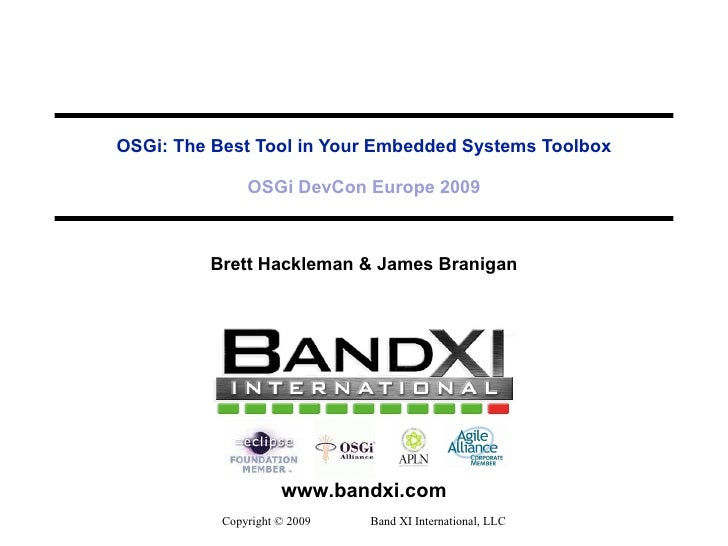 OSGi: The Best Tool in Your Embedded Systems Toolbox OSGi DevCon Europe 2009 Brett Hackleman & James Branigan Copyright © ...