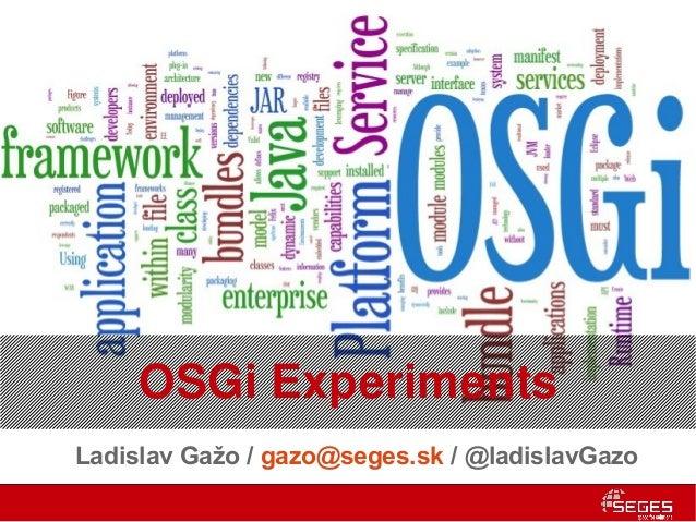OSGi ExperimentsLadislav Gažo / gazo@seges.sk / @ladislavGazo