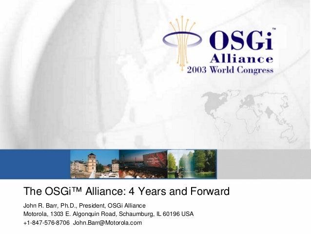 The OSGi™ Alliance: 4 Years and Forward John R. Barr, Ph.D., President, OSGi Alliance Motorola, 1303 E. Algonquin Road, Sc...