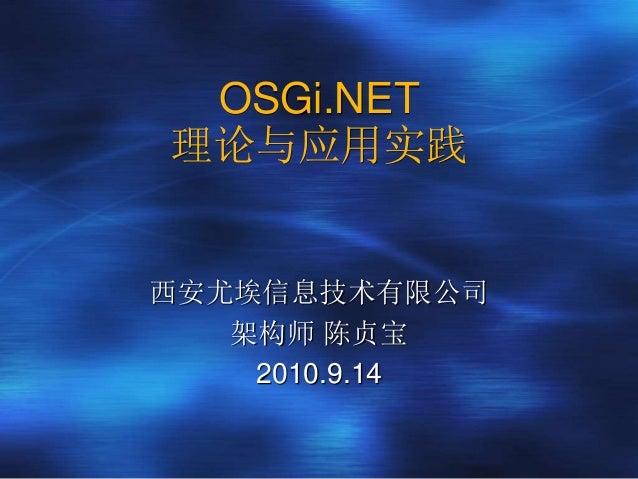 OSGi.NET 理论与应用实践 西安尤埃信息技术有限公司 架构师 陈贞宝 2010.9.14