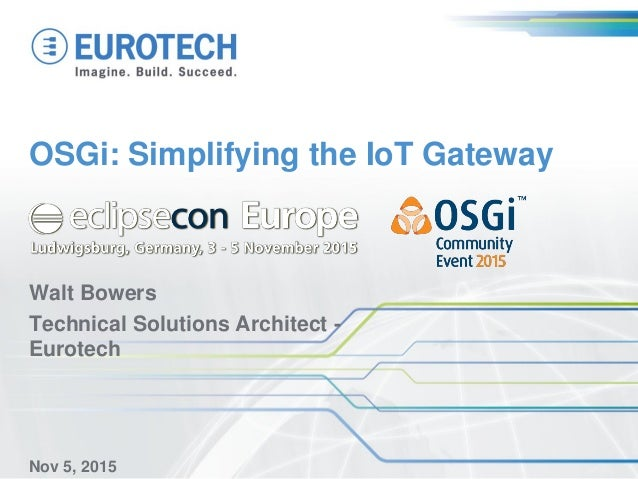OSGi: Simplifying the IoT Gateway Walt Bowers Technical Solutions Architect - Eurotech Nov 5, 2015