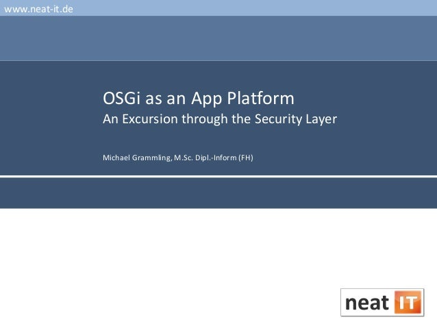 www.neat-it.de  OSGi as an App Platform An Excursion through the Security Layer Michael Grammling, M.Sc. Dipl.-Inform (FH)