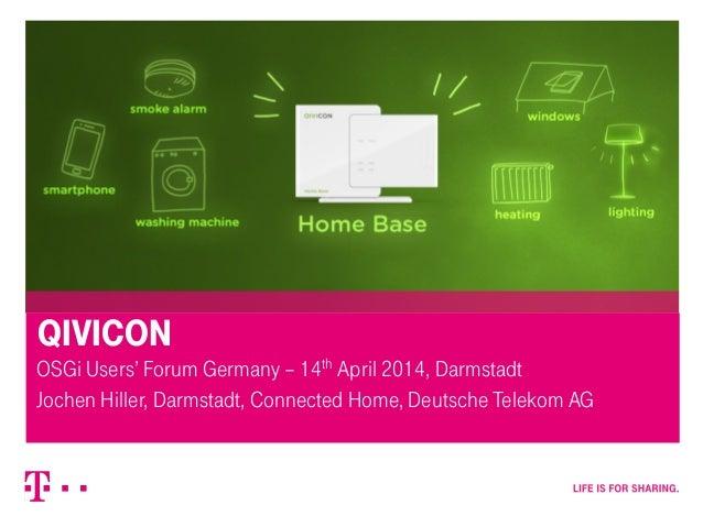 QIVICON OSGi Users' Forum Germany – 14th April 2014, Darmstadt Jochen Hiller, Darmstadt, Connected Home, Deutsche Telekom ...