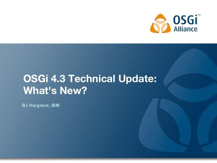 OSGi 4.3 Technical Update:Whats New?BJ Hargrave, IBM