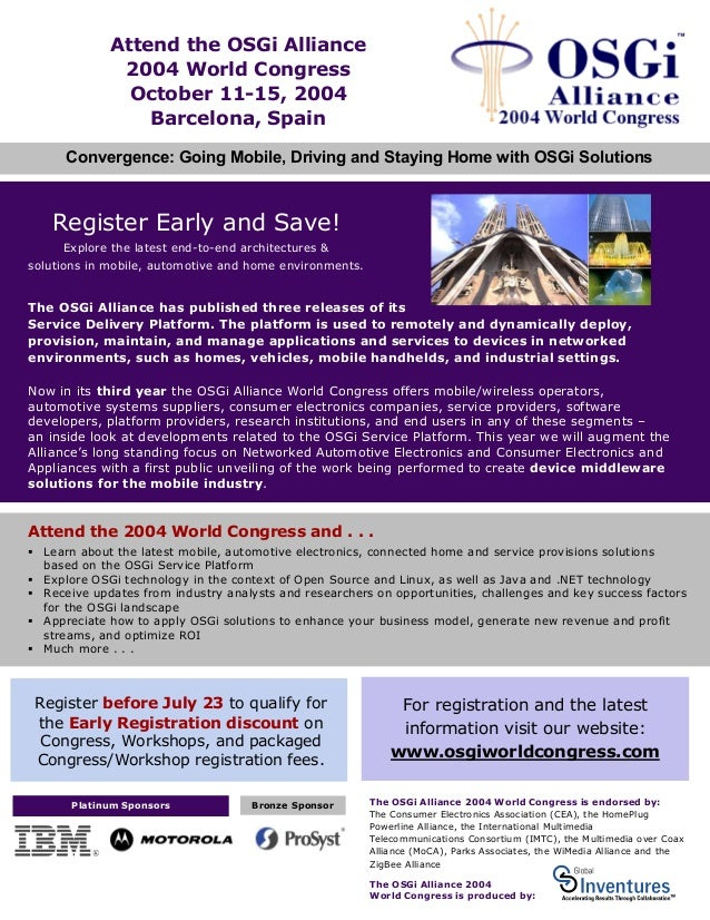 Attend the OSGi Alliance 2004 World Congress October 11-15, 2004 Barcelona, Spain Convergence: Going Mobile, Driving and S...