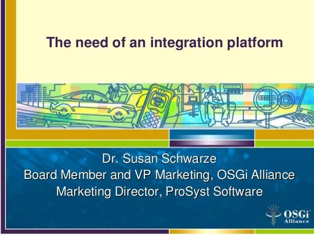 The need of an integration platform Dr. Susan Schwarze Board Member and VP Marketing, OSGi Alliance Marketing Director, Pr...