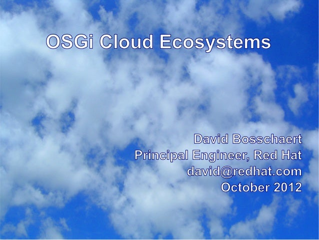 OSGi Cloud Ecosystems David Bosschaert Principal Engineer, Red Hat david@redhat.com October 2012