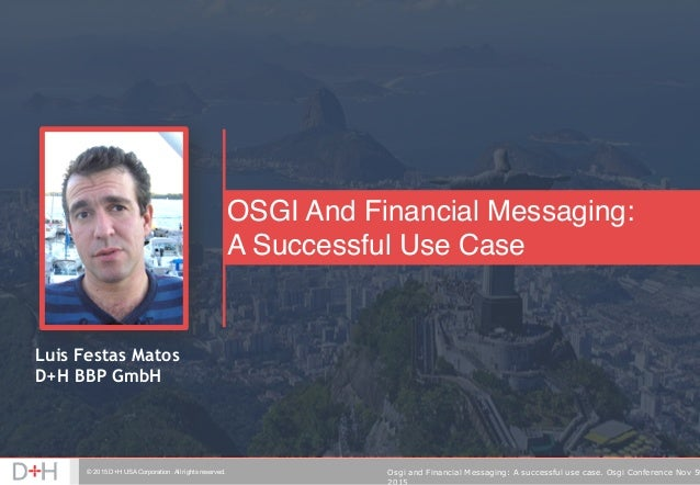 © 2015 D+H USA Corporation. All rights reserved. Osgi and Financial Messaging: A successful use case. Osgi Conference Nov ...