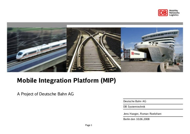 Page 1 Mobile Integration Platform (MIP) A Project of Deutsche Bahn AG Berlin den 10.06.2008 Deutsche Bahn AG DB Systemtec...