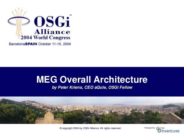 © copyright 2004 by OSGi Alliance All rights reserved. MEG Overall Architecture by Peter Kriens, CEO aQute, OSGi Fellow