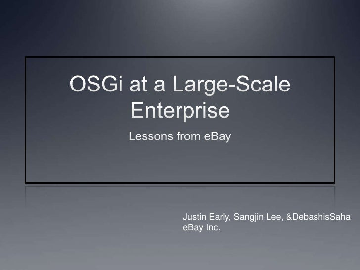 OSGi at a Large-Scale Enterprise<br />Lessons from eBay<br />Justin Early, Sangjin Lee, & DebashisSaha<br />eBay Inc.<br />